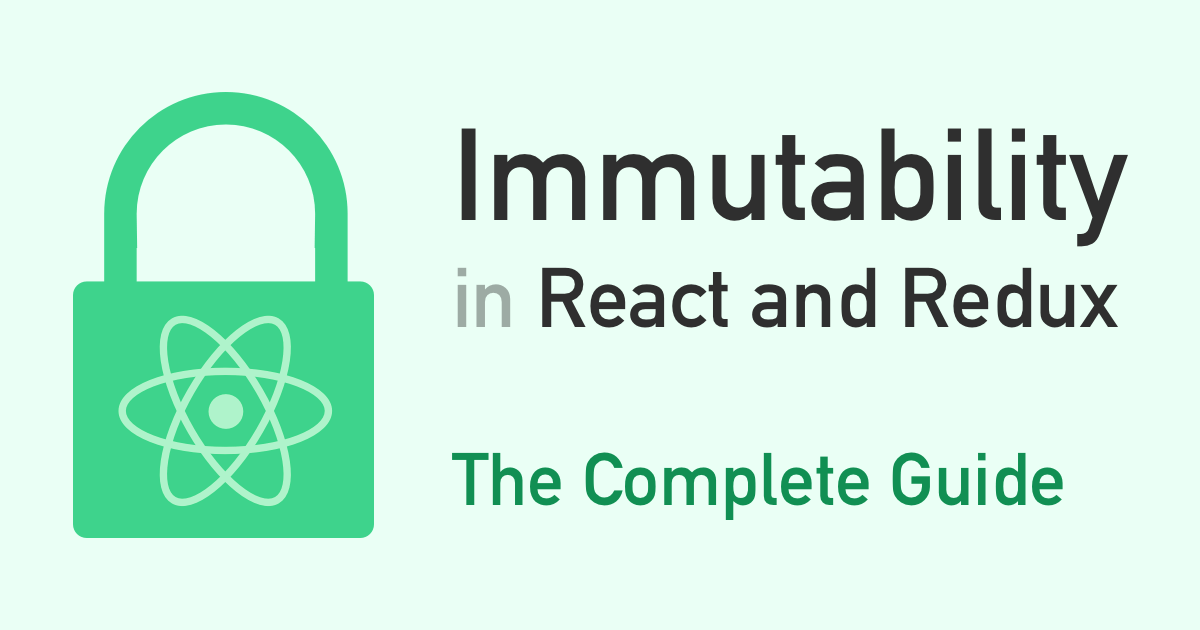 Immutability in React and Redux: The Complete Guide