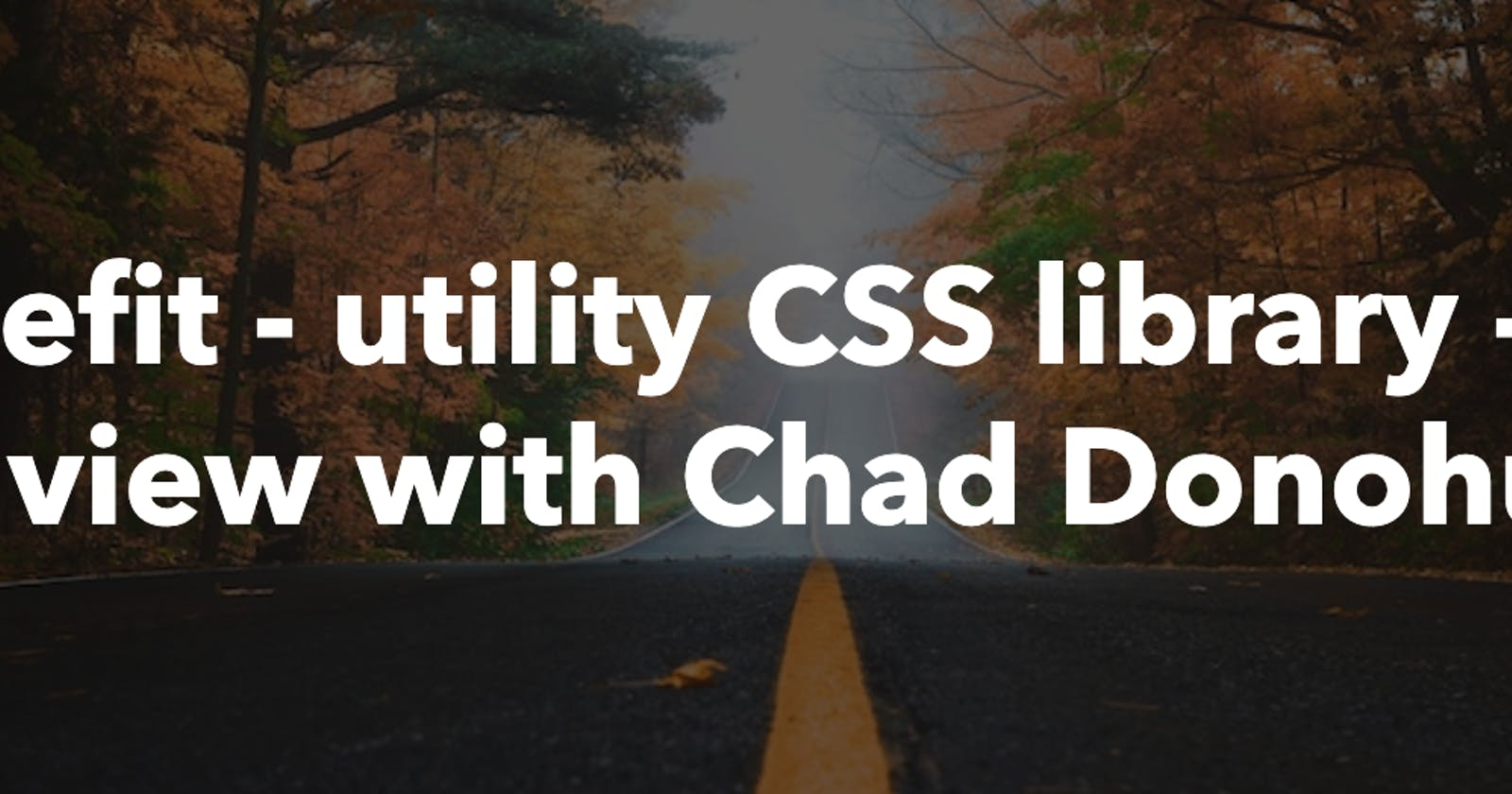 Benefit - utility CSS library - Interview with Chad Donohue