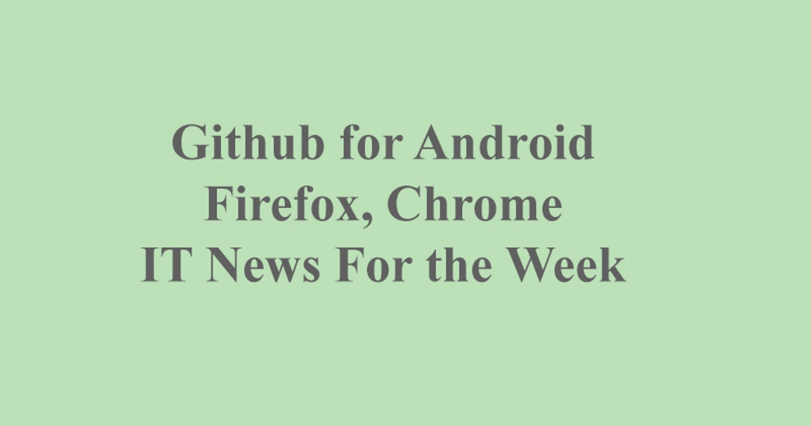 IT News For the Week, Github App for Android, Chrome Updates, Firefox