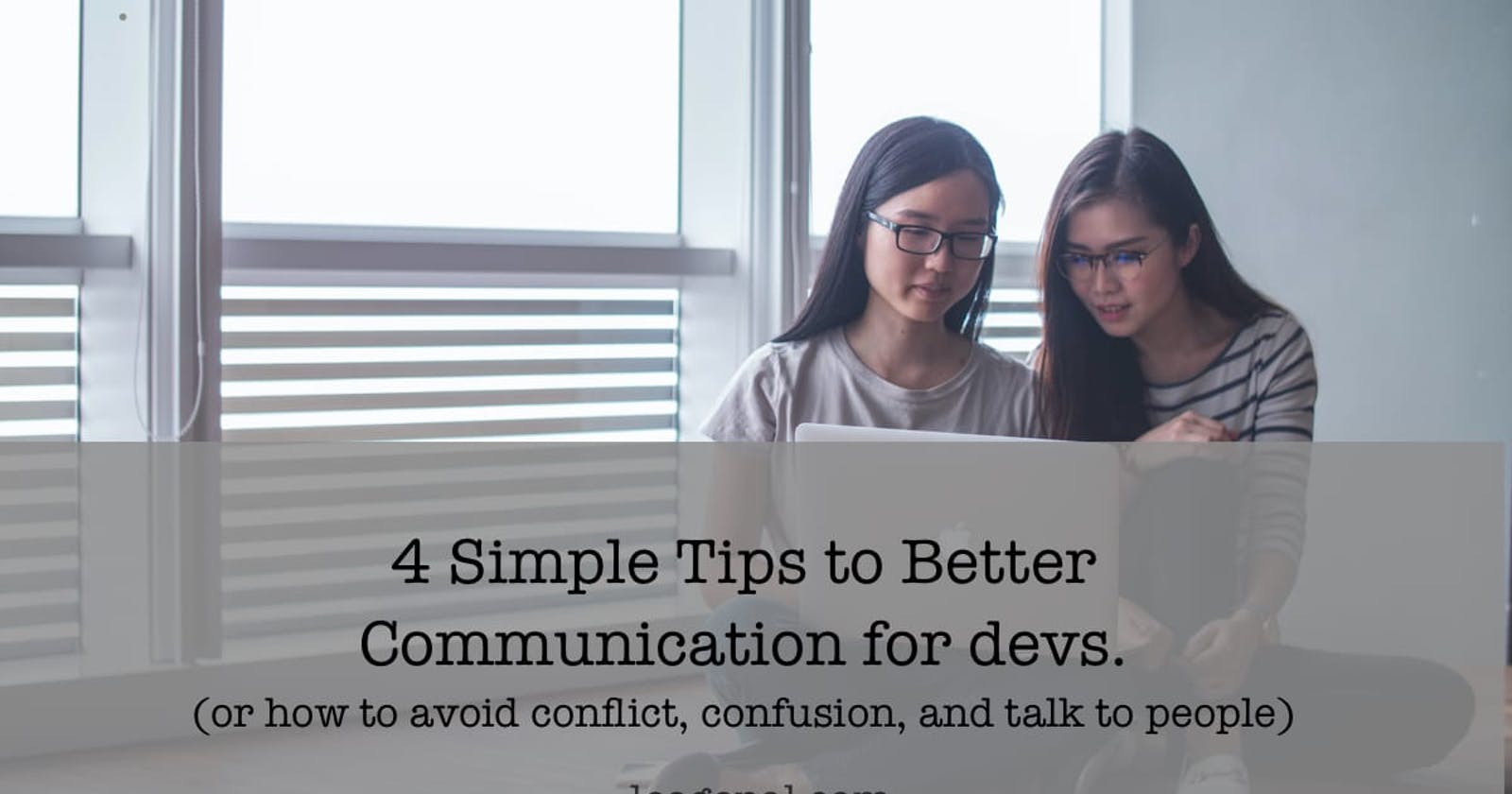 4 Simple Tips to Better Communication for devs. (or how to avoid conflict, confusion, and talk to people).
