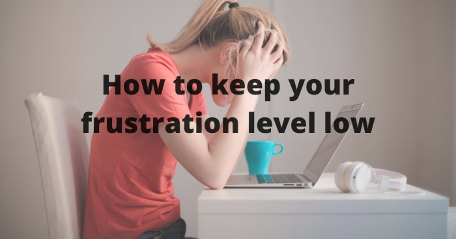 How to keep your frustration level low