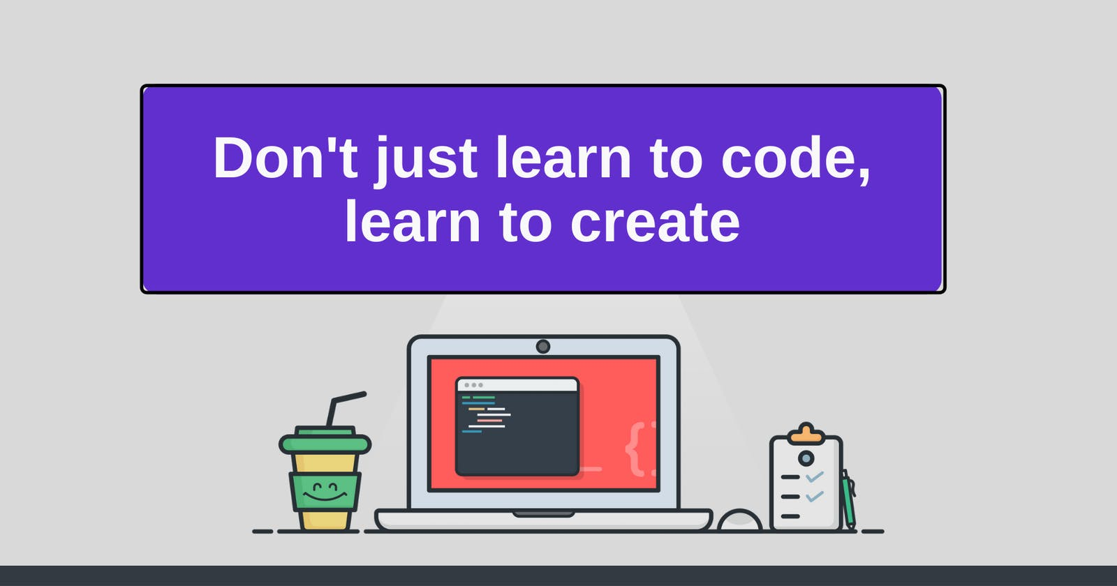 Don't just learn to code, learn to create