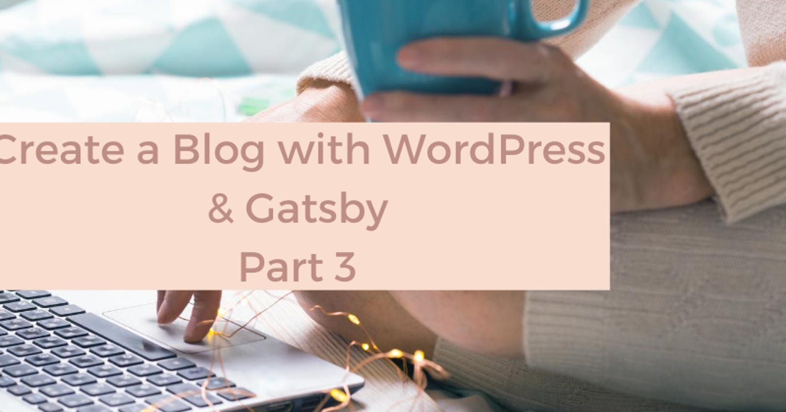 Create a Blog with WordPress and Gatsby - Part 3