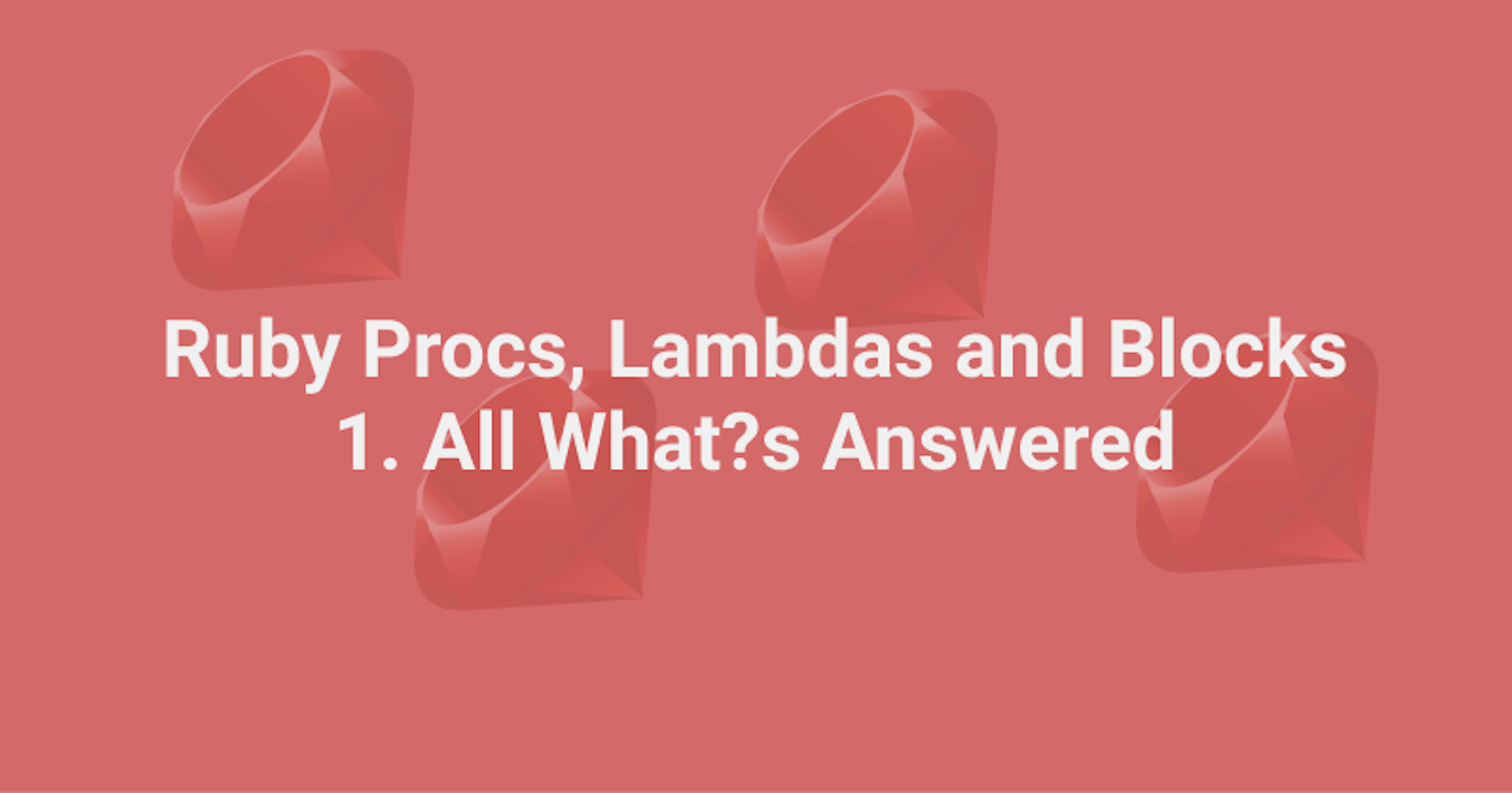 Understanding Procs, Lambdas, and Blocks in Ruby - Part 1 All What?s Answered