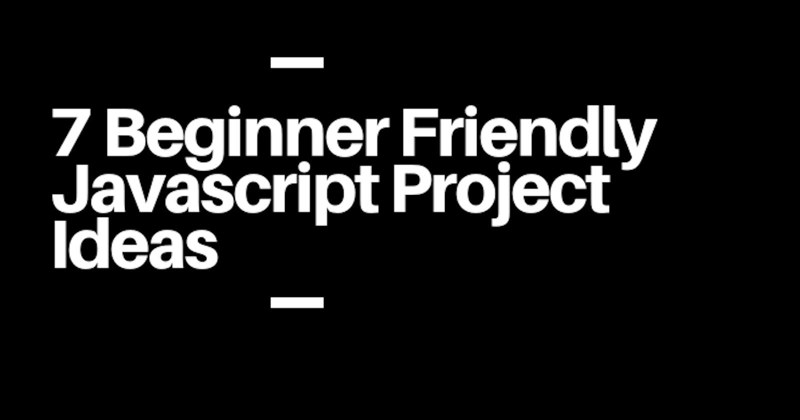 7 Beginner Friendly Javascript Project Ideas