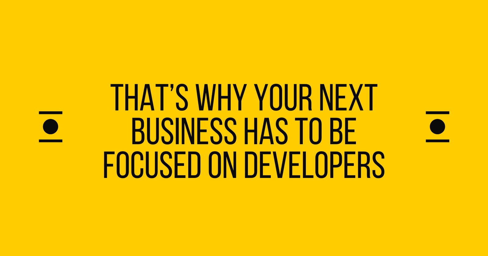 That's why your next business has to be focused on Developers