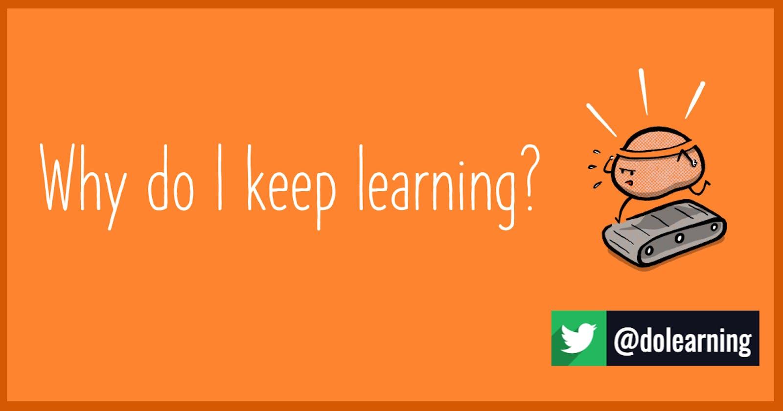 Why do I keep learning?