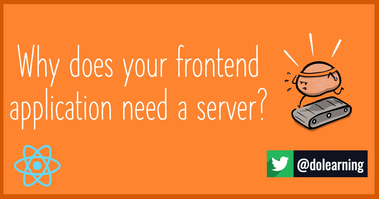 Why does your frontend application need a server?