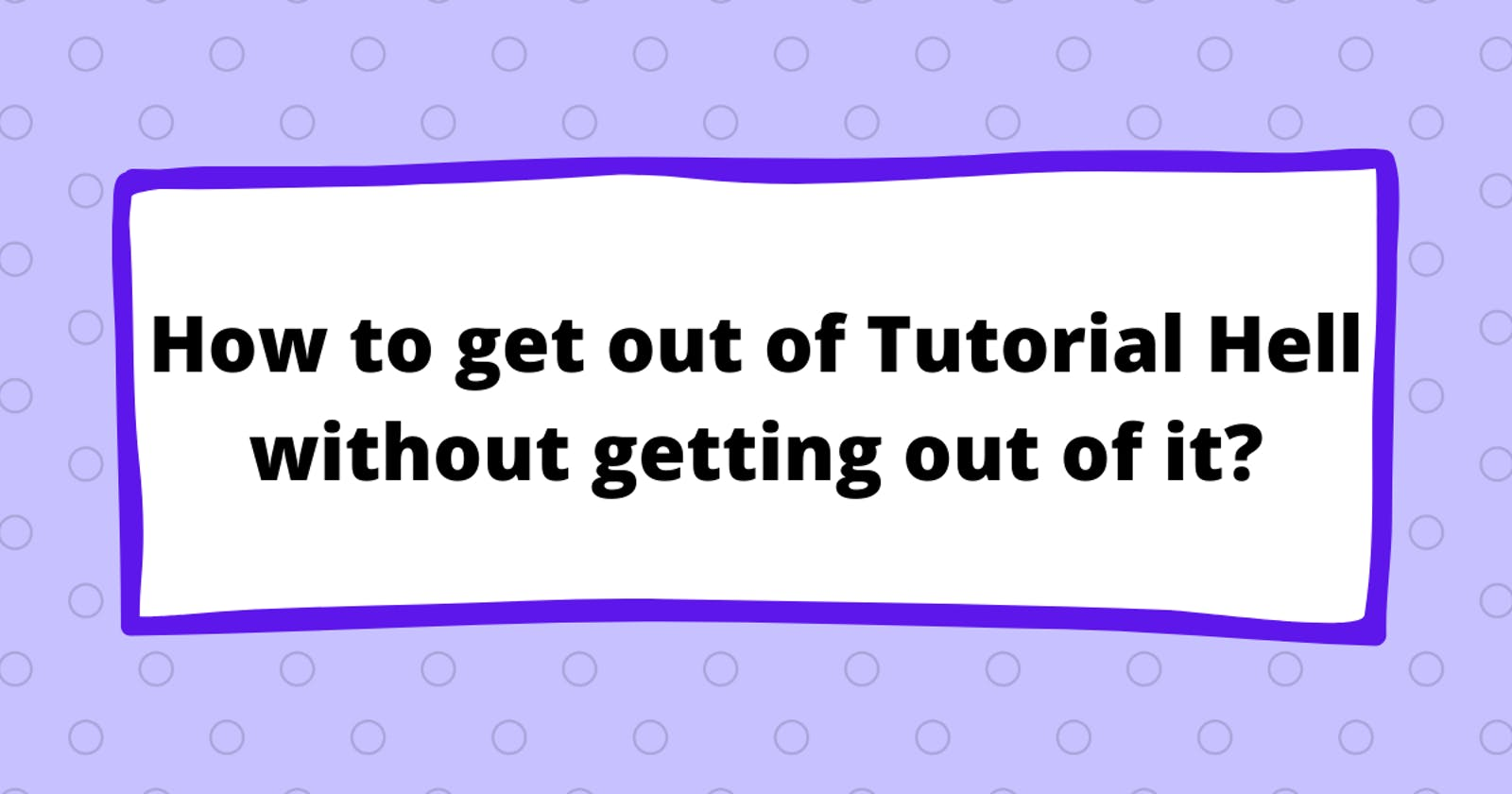 How to get out of Tutorial Hell without getting out of it?