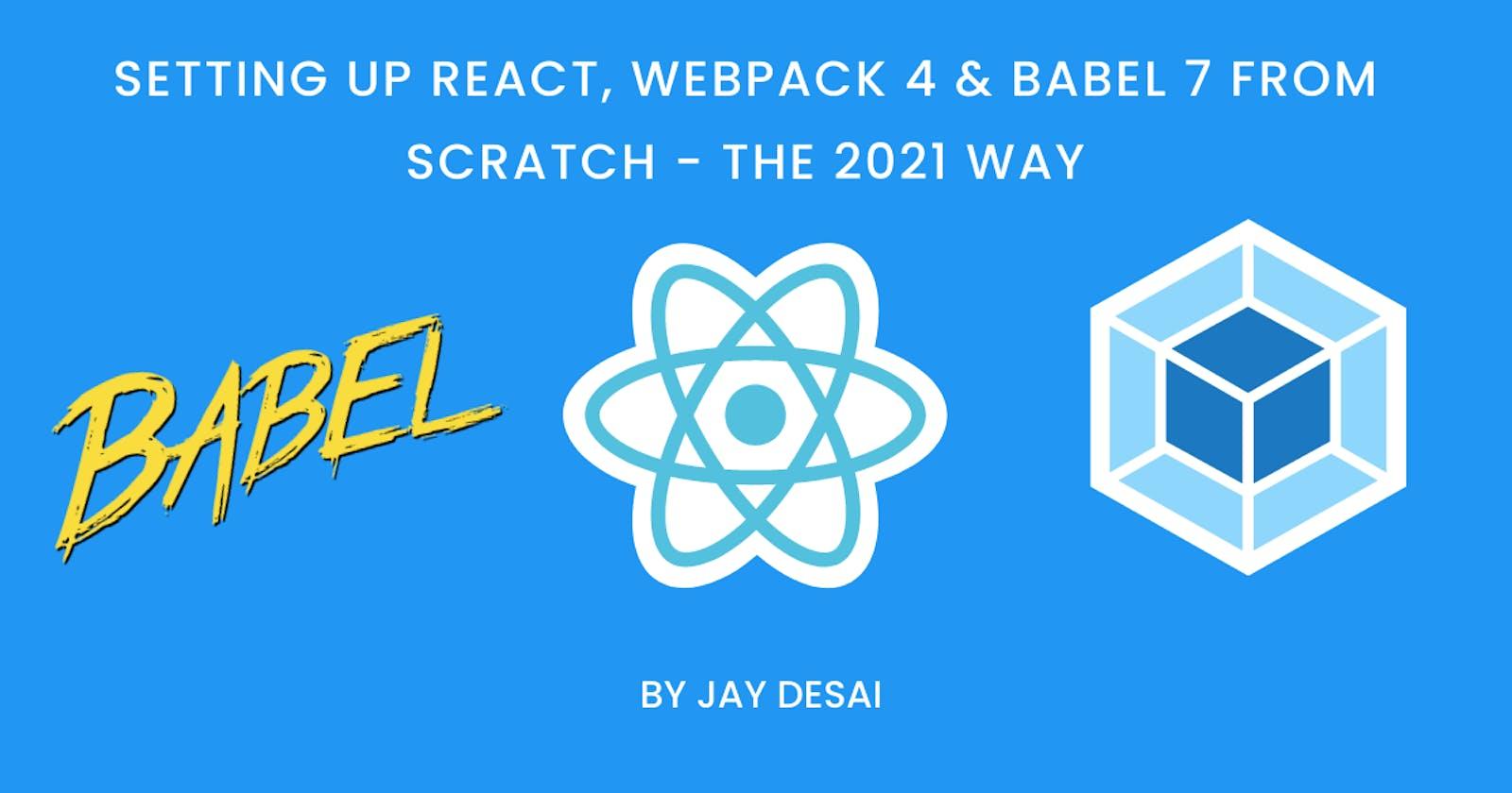 Setting Up React, Webpack 4 & Babel 7 from scratch — 2021