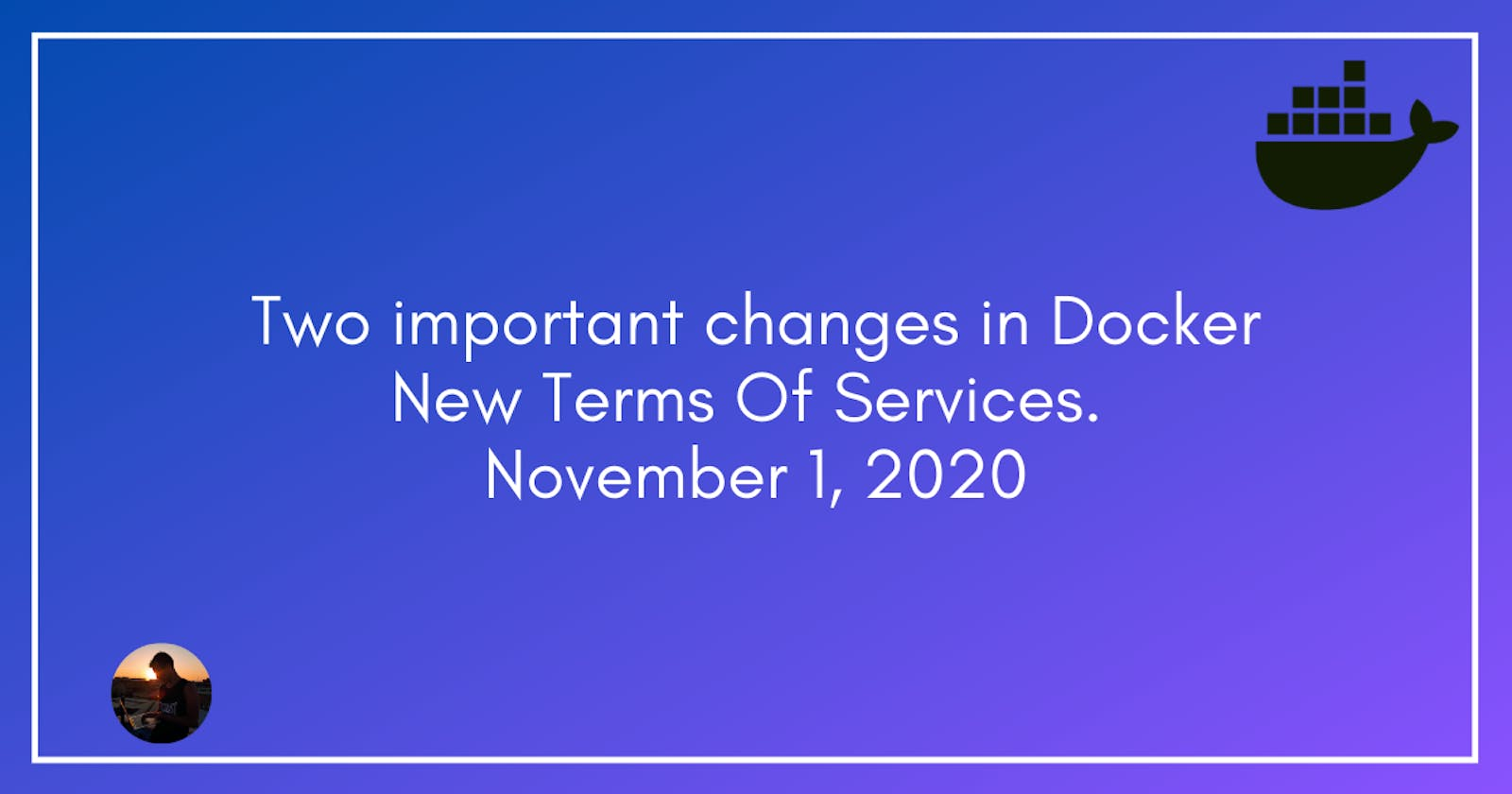 Two important changes in Docker New Terms Of Services. November 1, 2020