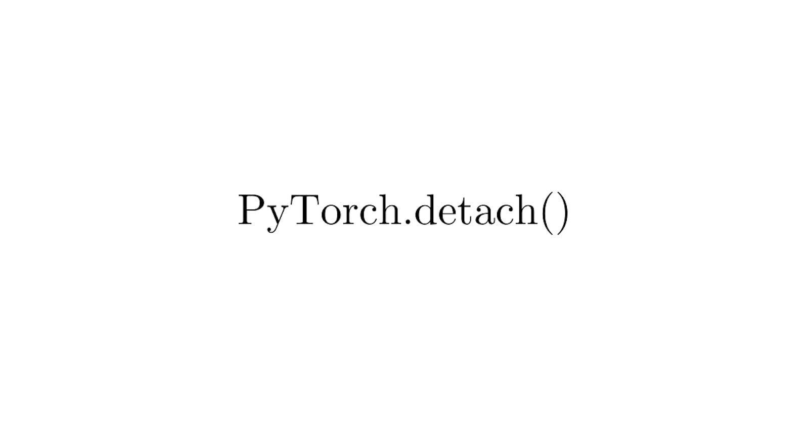 What is PyTorch .detach() method?