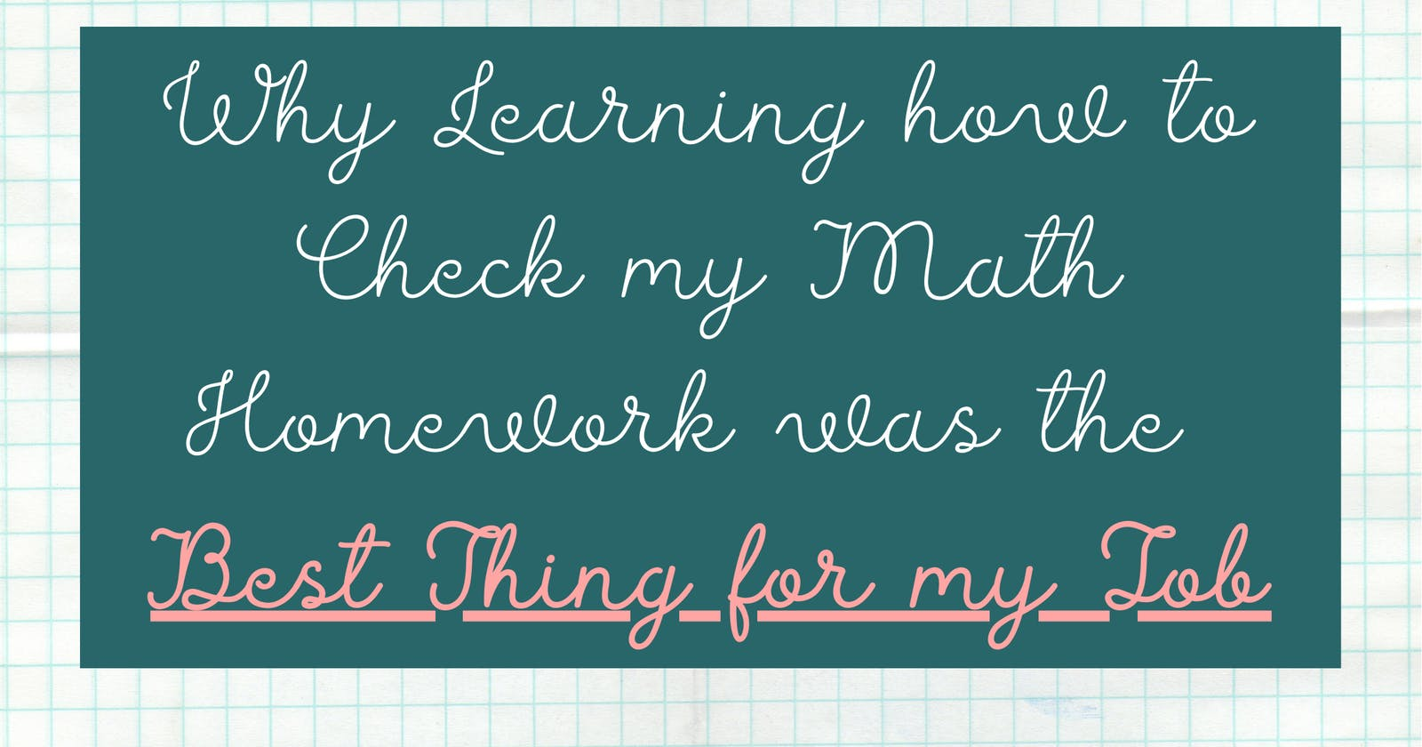 Why Learning how to Check My Math Homework was the Best Thing for my Job