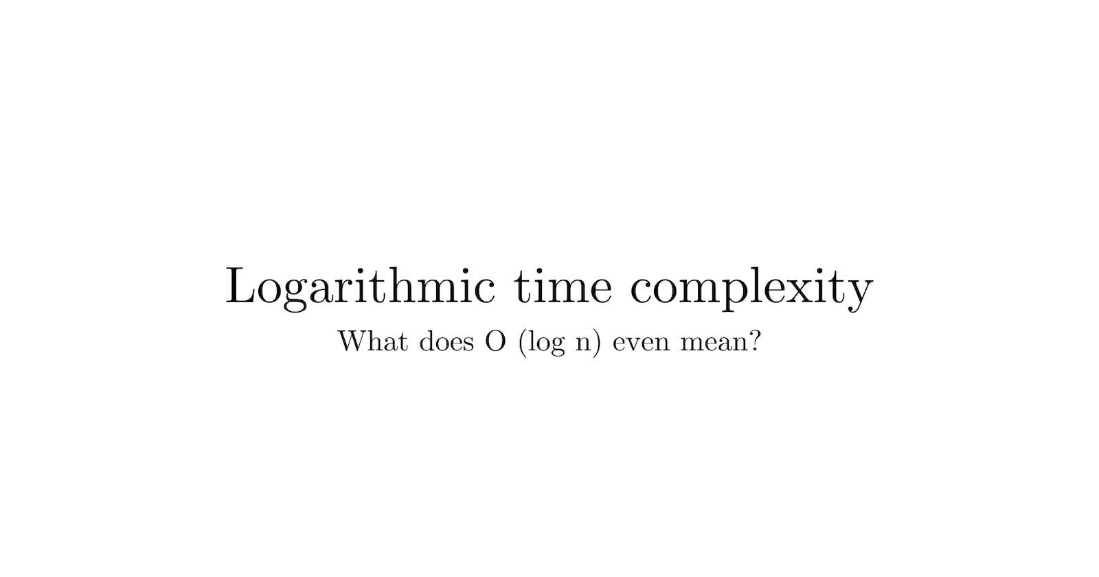 What is logarithms in time complexity means?