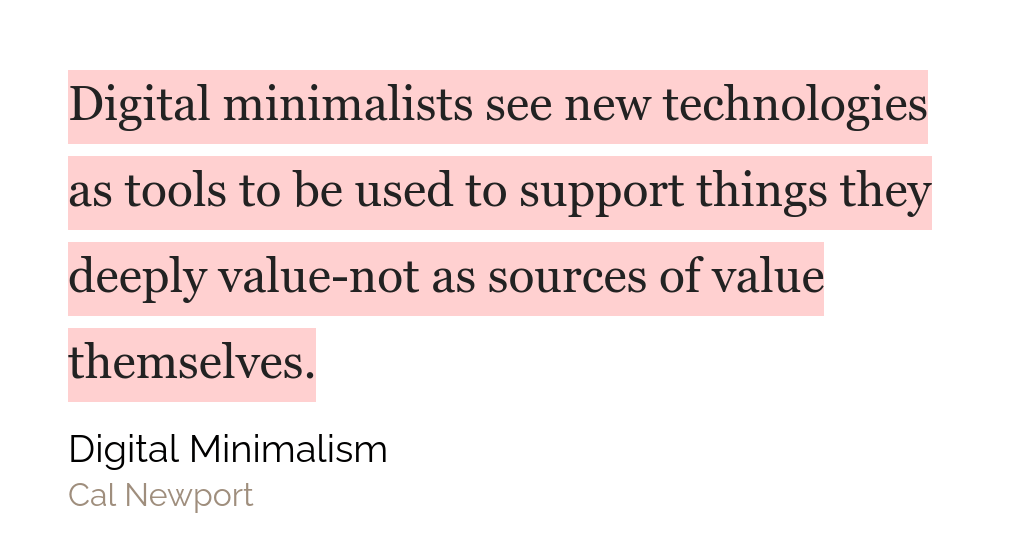 cita del libro: Digital minimalists see new technologies as tools to be used to support things they deeply value-not as sources of value themselves.