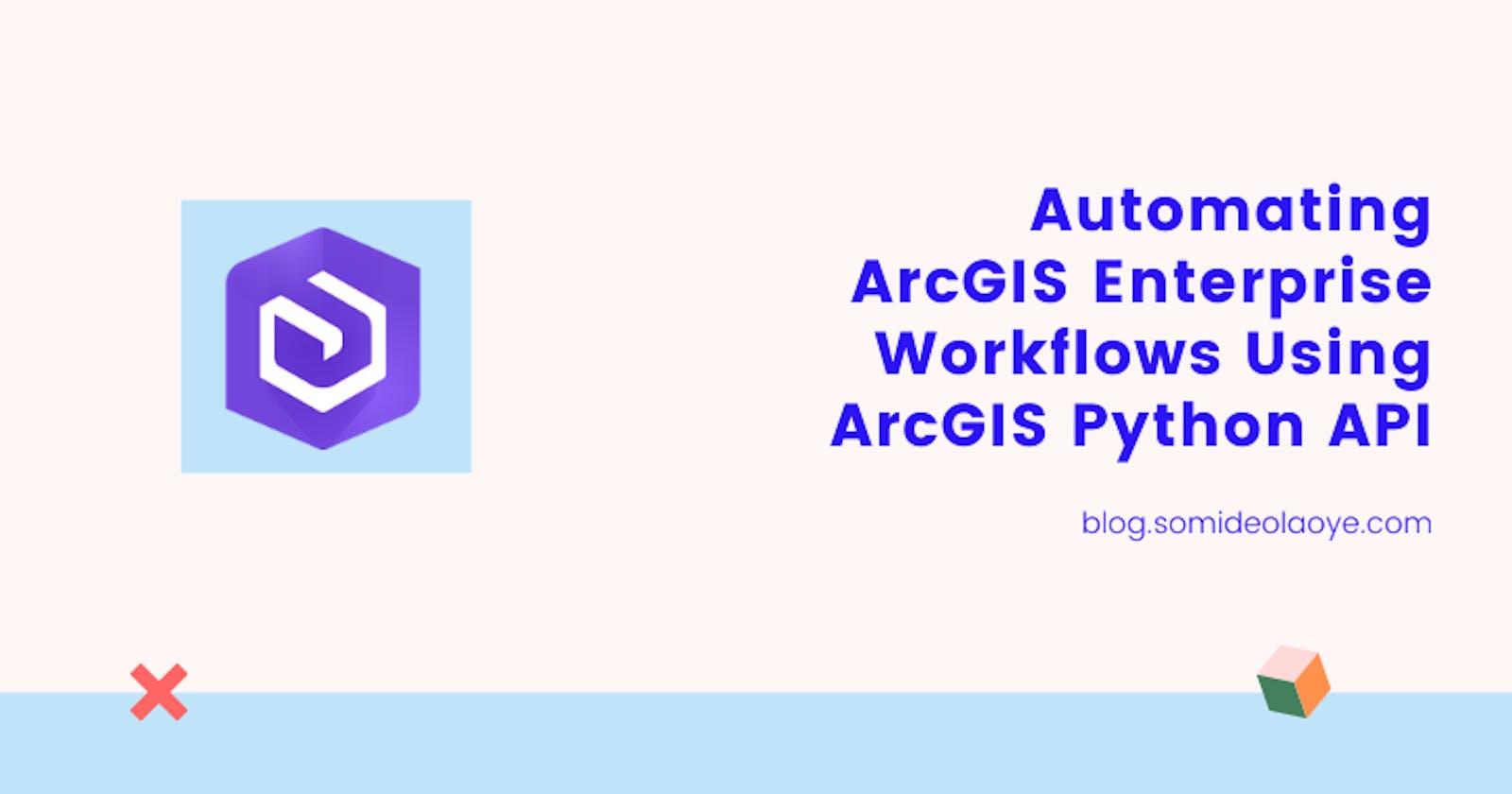 Automating ArcGIS Enterprise Workflows using ArcGIS API for Python