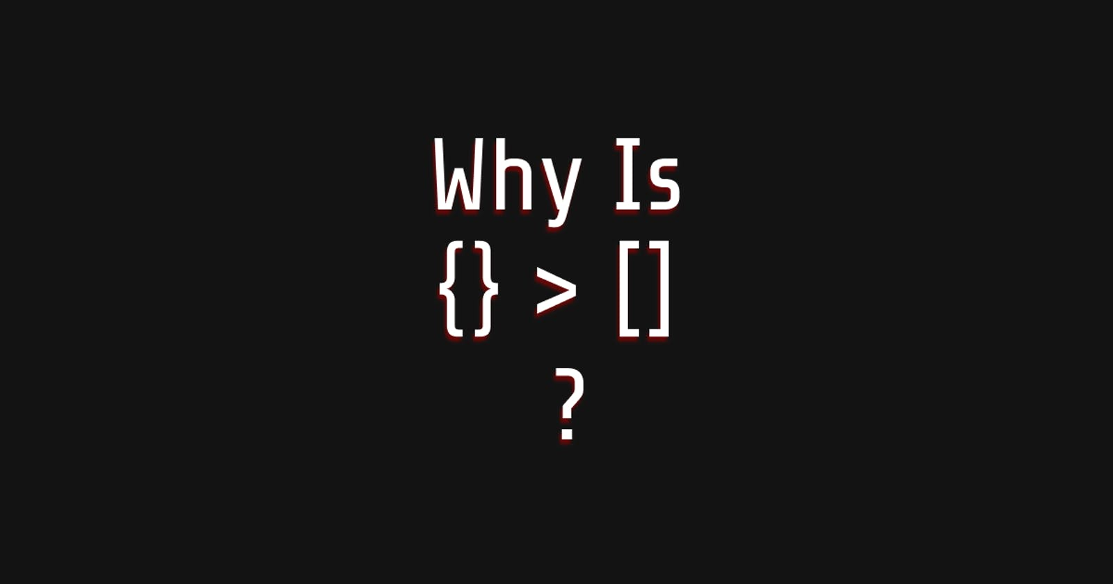 Why Is {} > []?