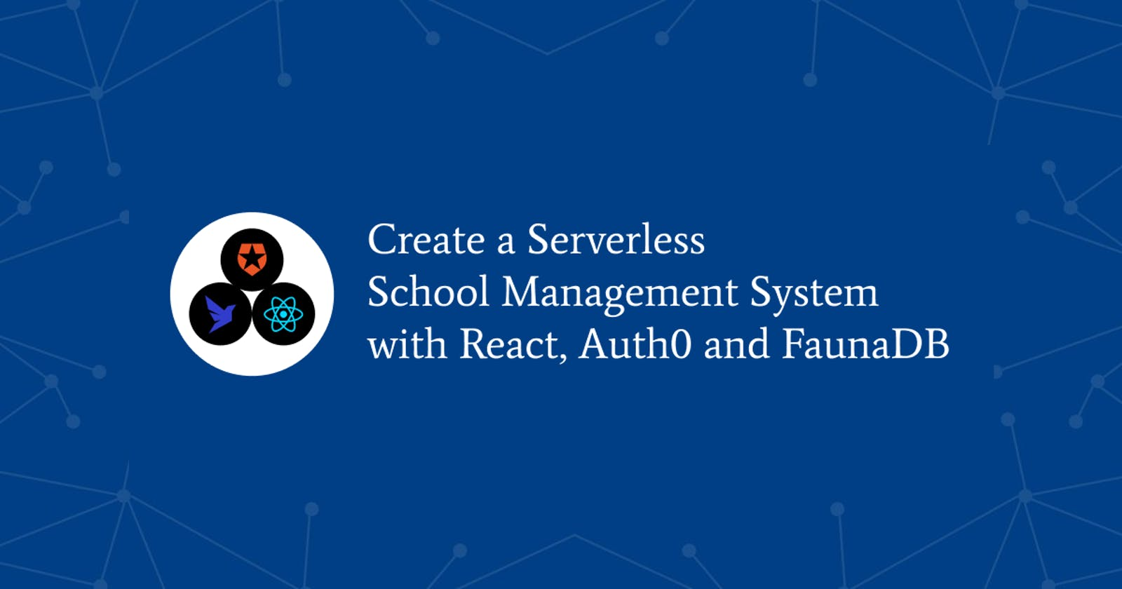 Create A Serverless School Management System with React, Auth0 and FaunaDB