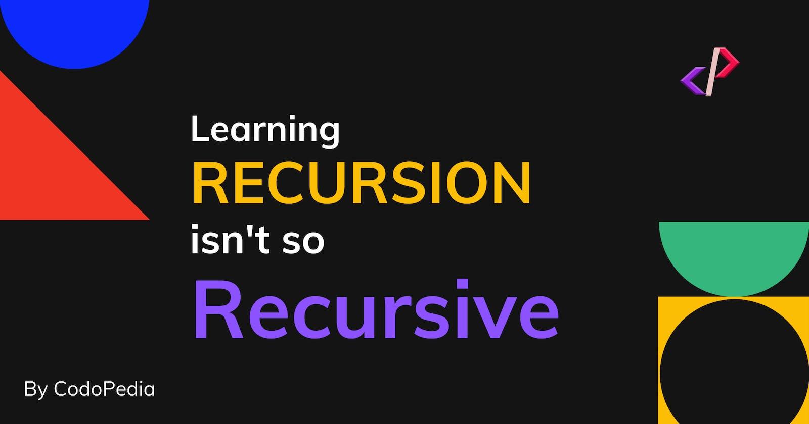Learning RECURSION isn't so Recursive