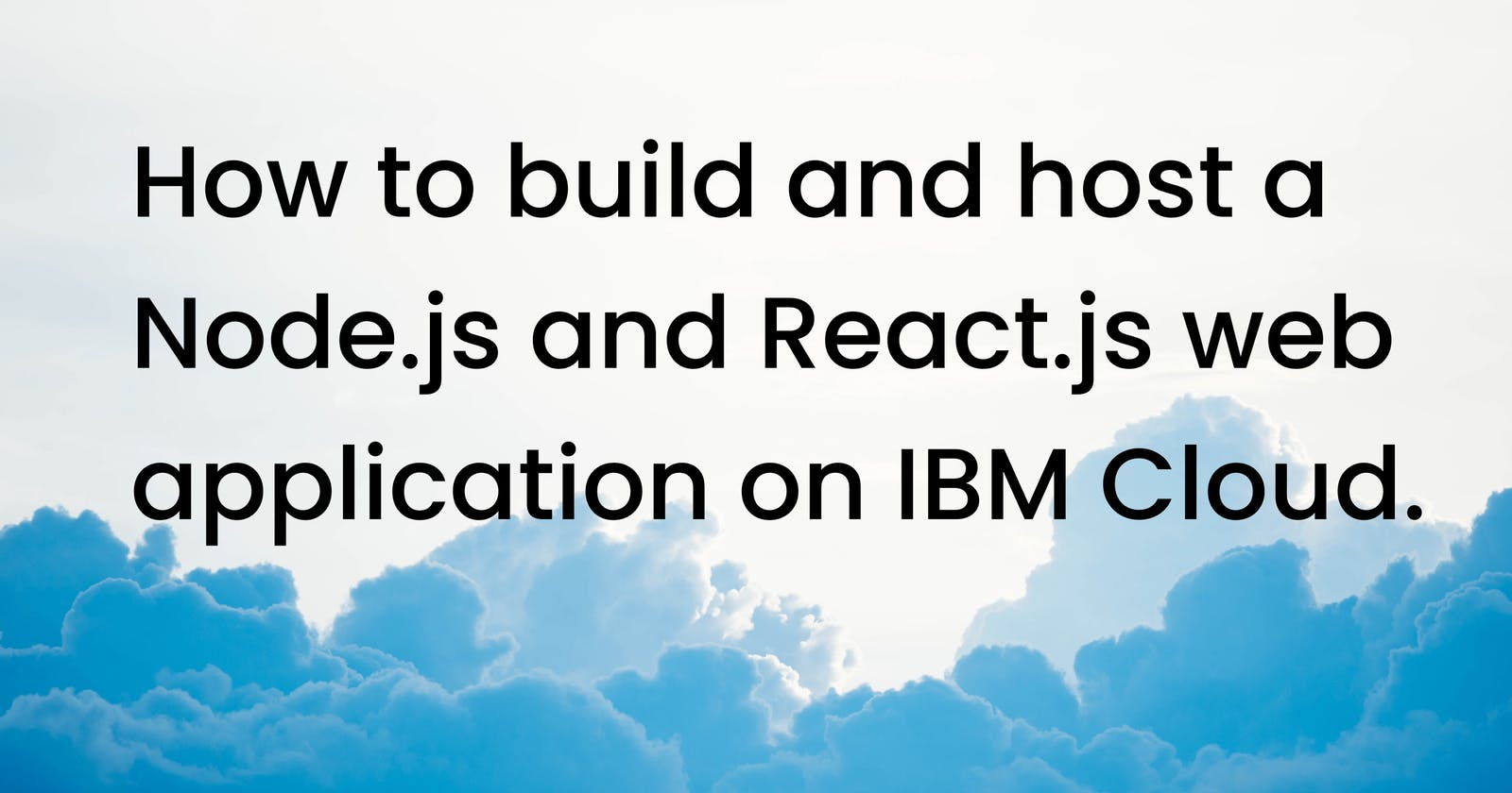 How to build and host a Node.js and React.js web application on IBM Cloud?