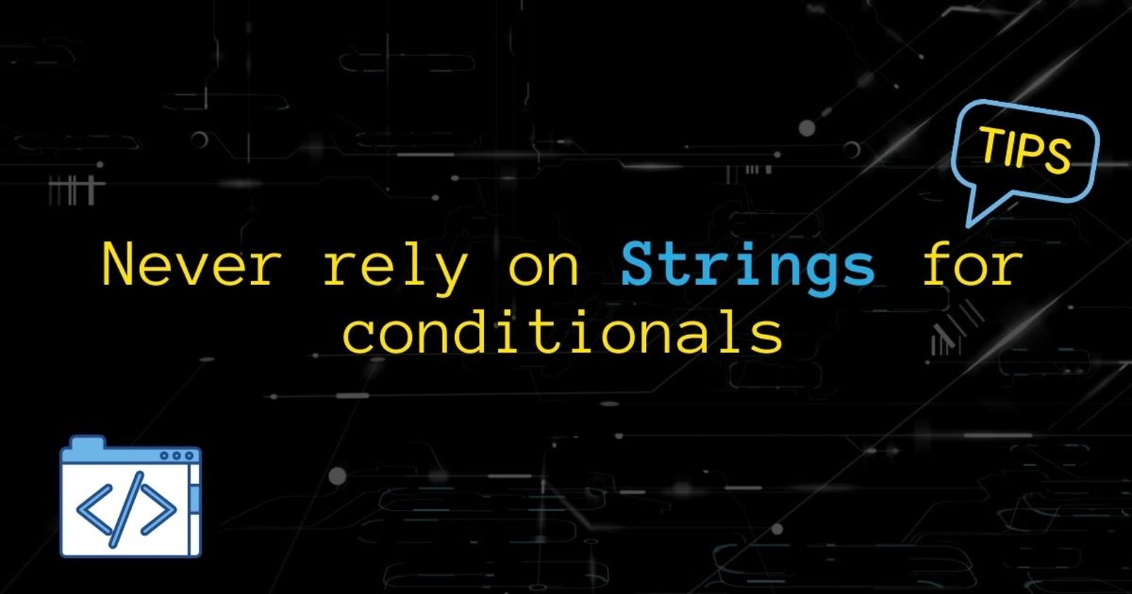 Never rely on Strings for conditionals