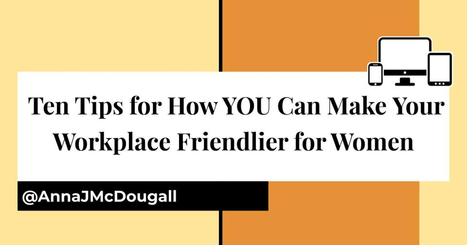 Ten Tips for How YOU Can Make Your Workplace Friendlier for Women