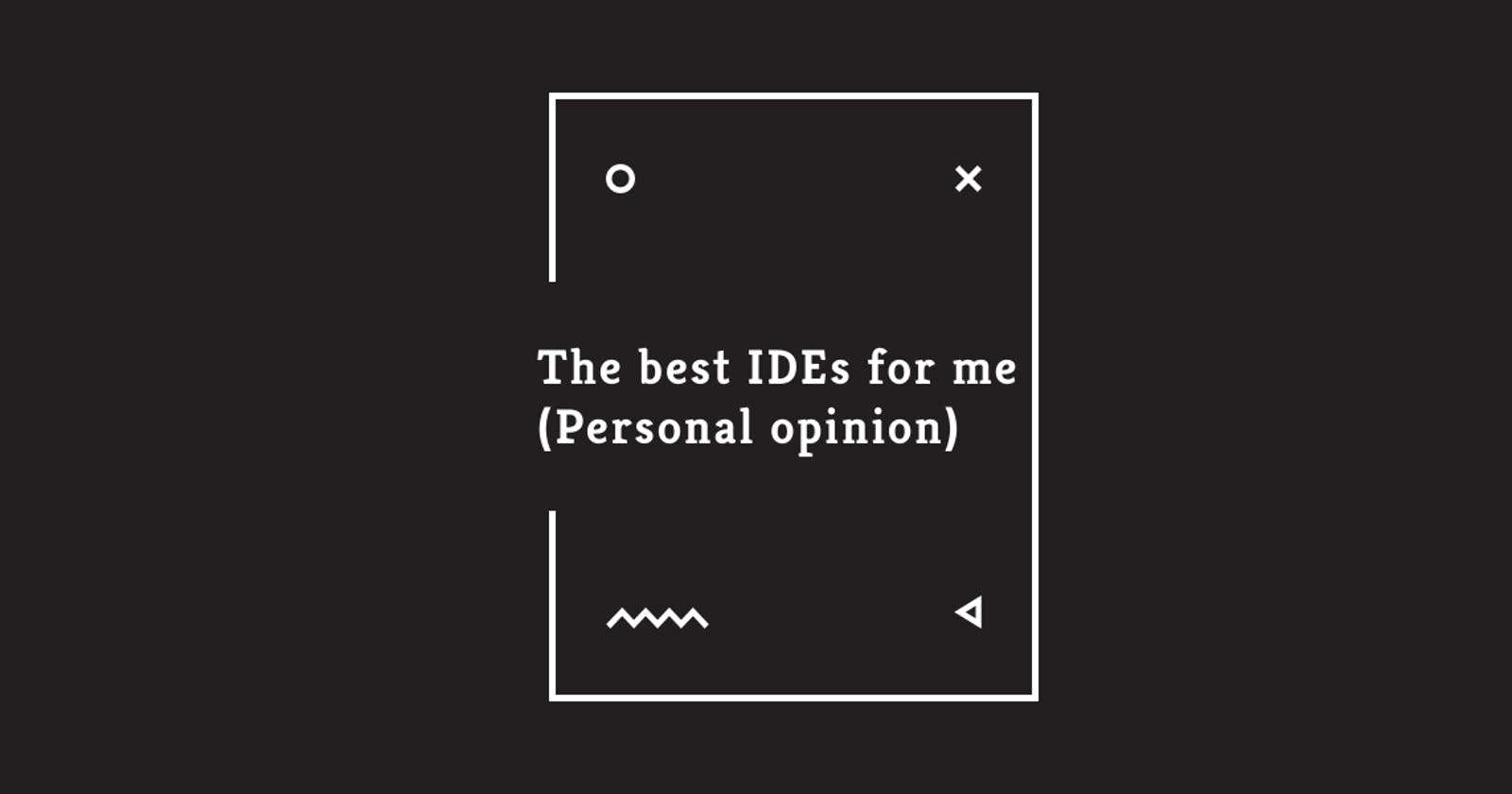 The best IDEs for me (Personal opinion)