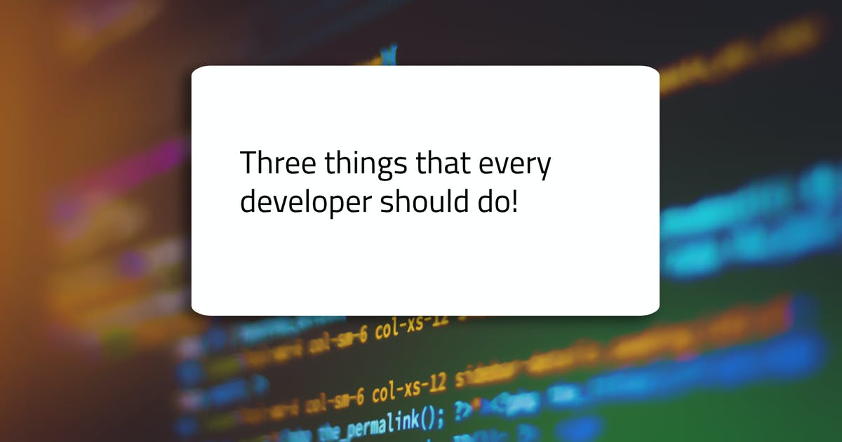 Three things that every developer should do!