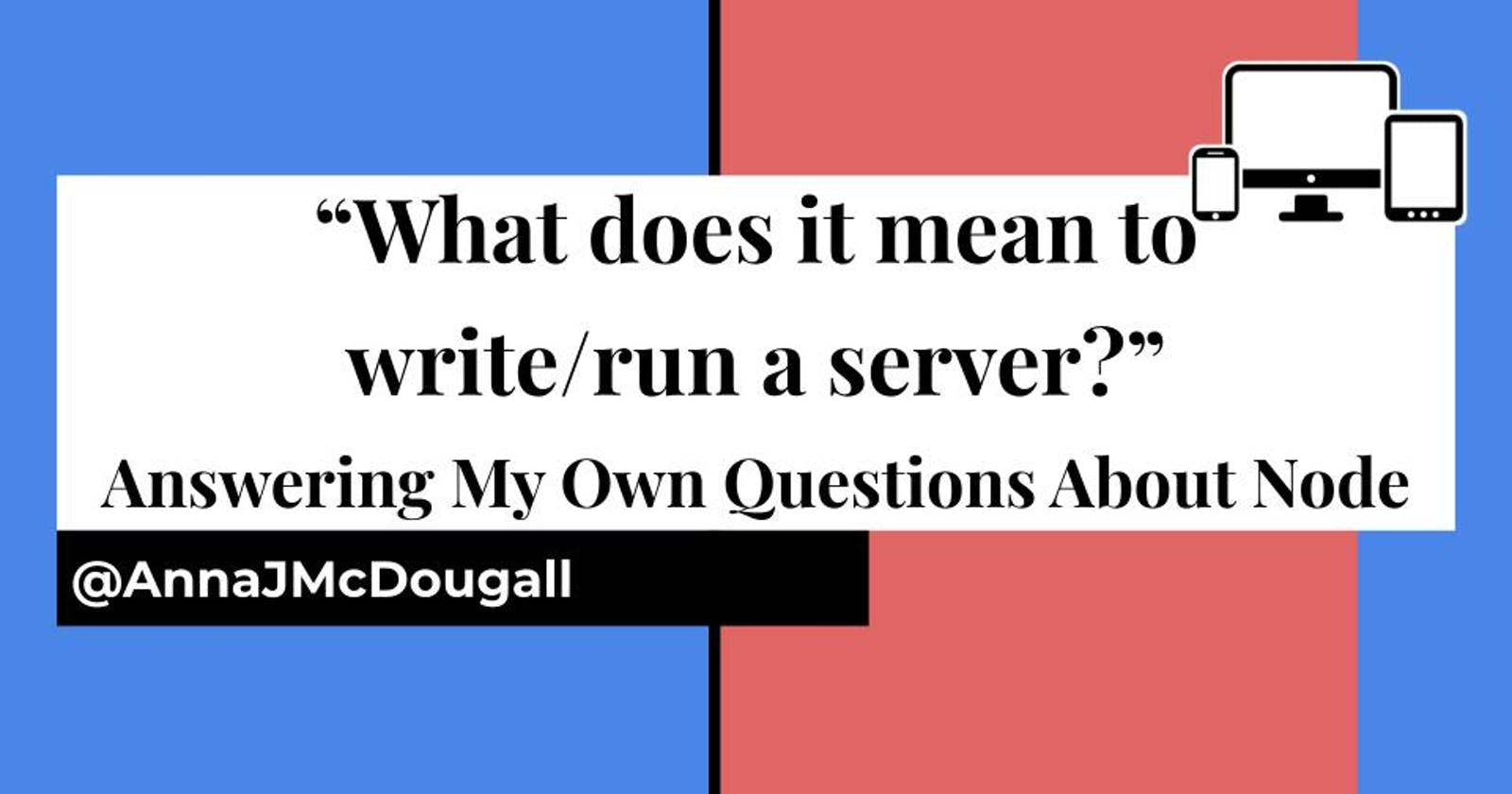 """""""What does it mean to write/run a server?"""" Answering My Own Questions About NodeJS"""