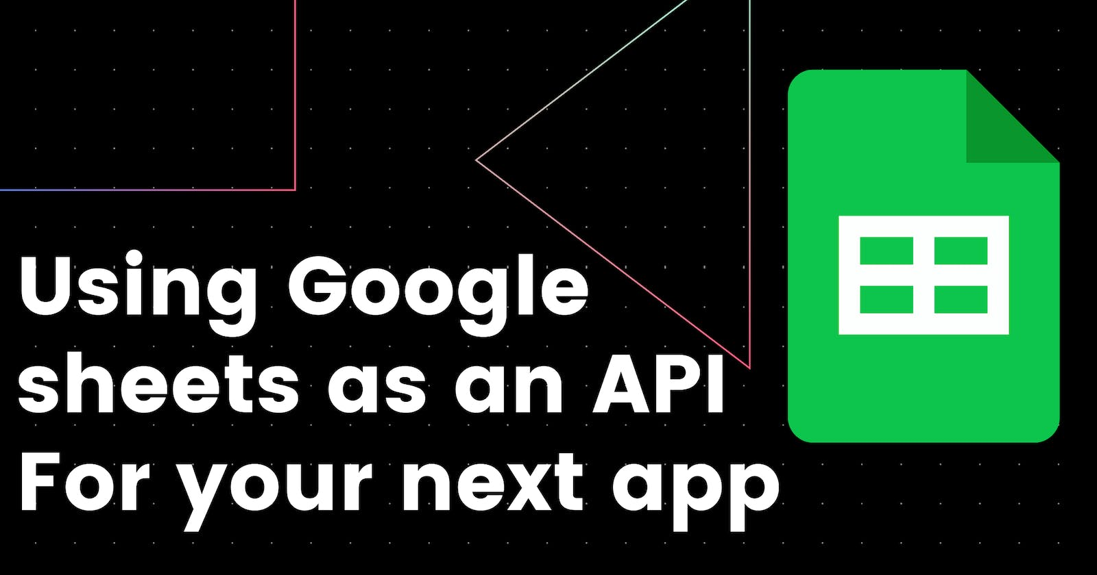 Using Google sheets as an API For your next app