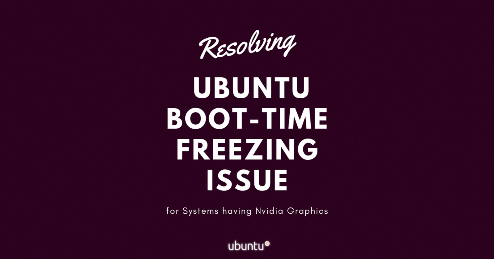 Resolving Ubuntu Boot-Time Freezing Issue(for Systems having Nvidia Graphics)