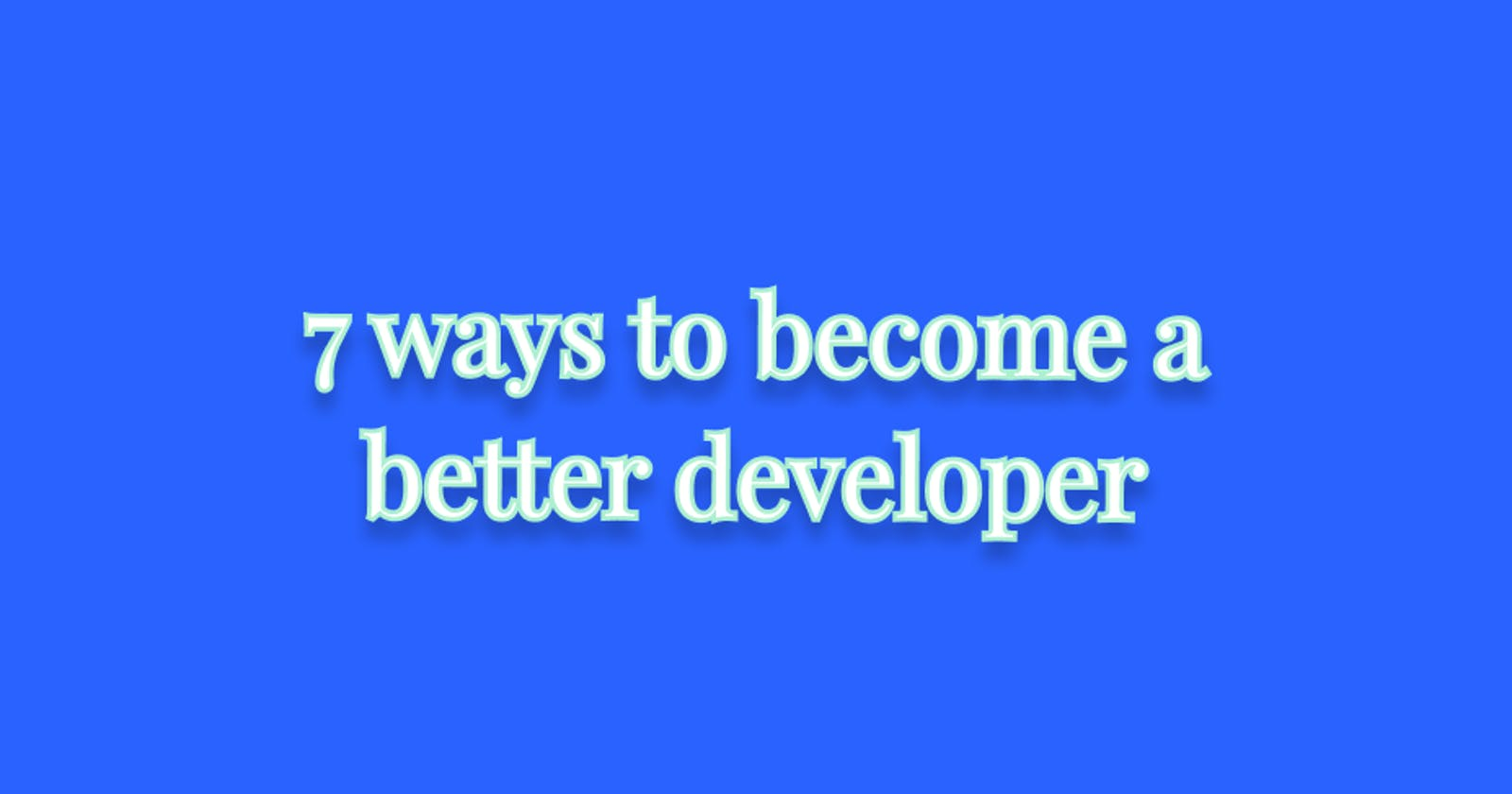 7 easy ways to become a better developer
