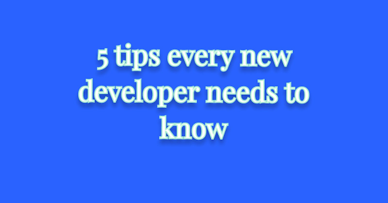 5 tips every new developer needs to know