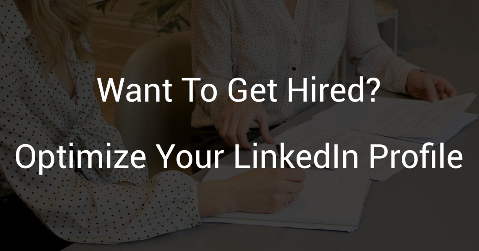 Want To Get Hired? - Optimize Your LinkedIn Profile