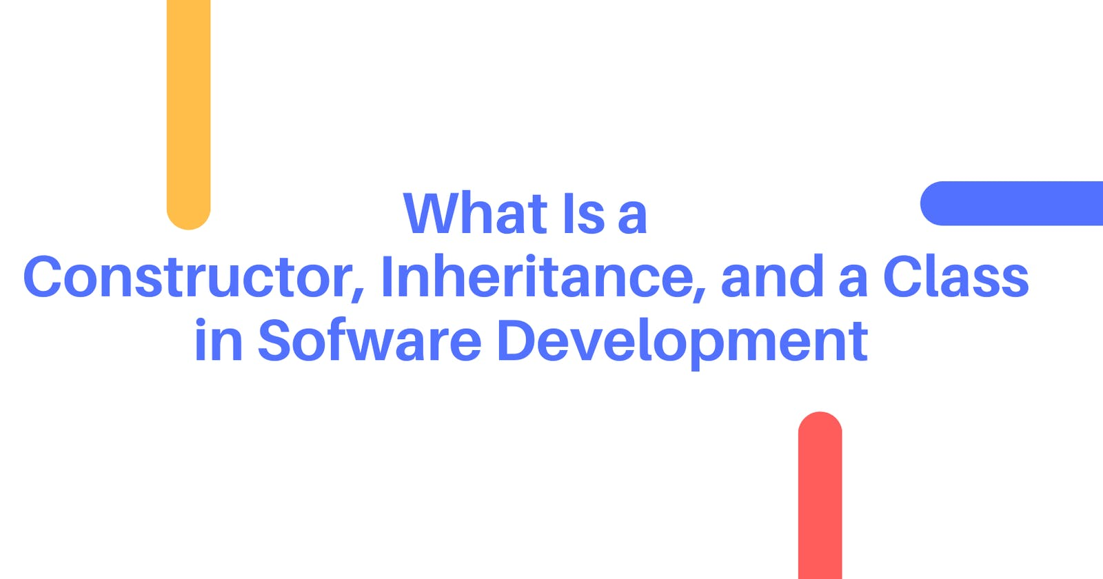 What Is a Constructor, Inheritance, and a Class in Sofware Development