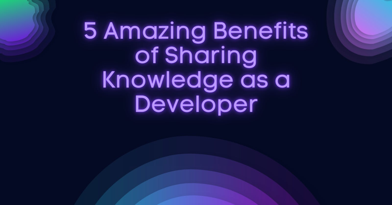 5 Amazing Benefits of Sharing Knowledge as a Developer