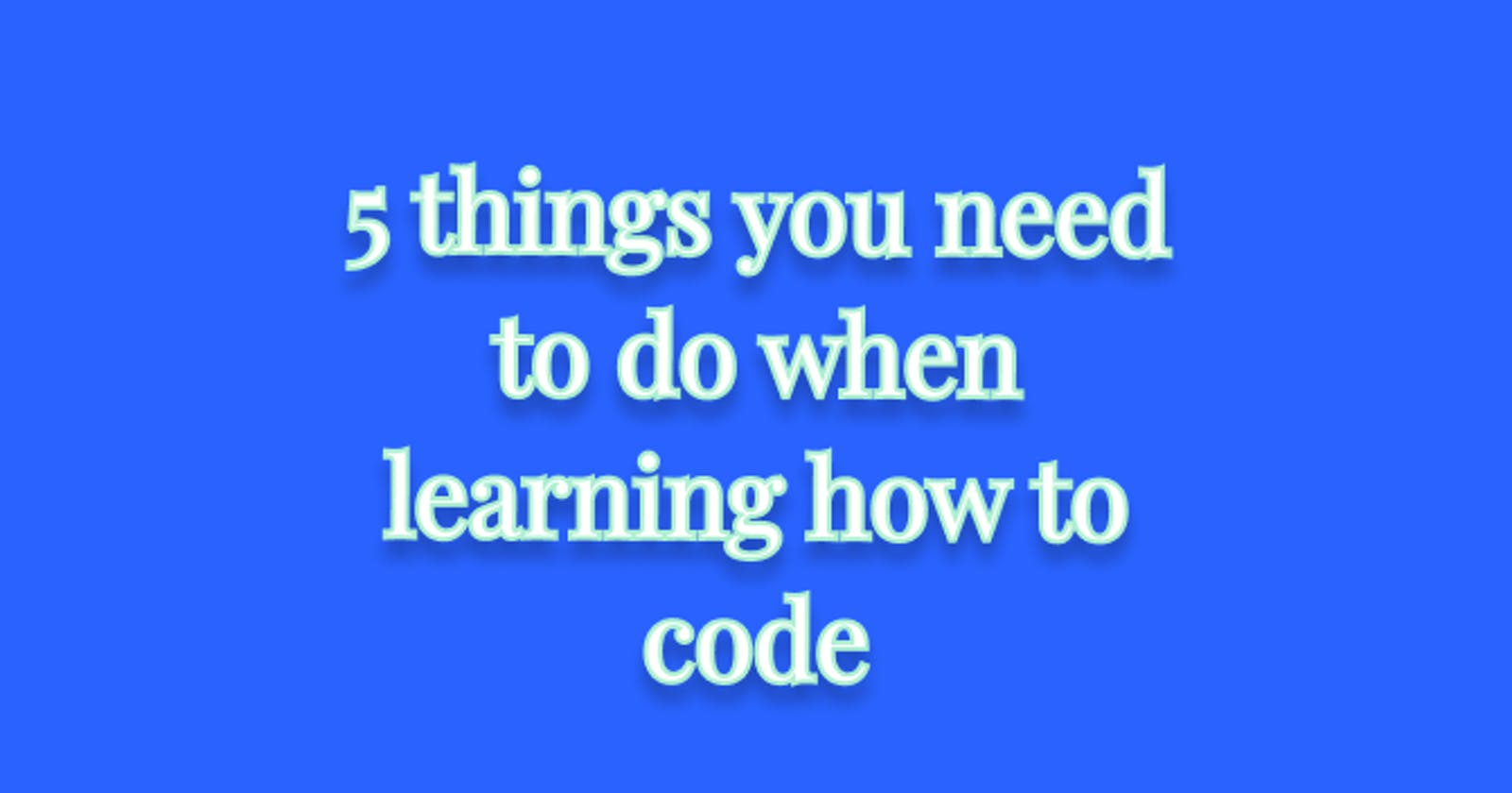 5 things you need to do when learning how to code