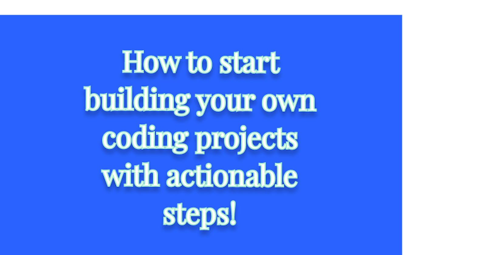 How to start building your own coding projects with actionable steps!
