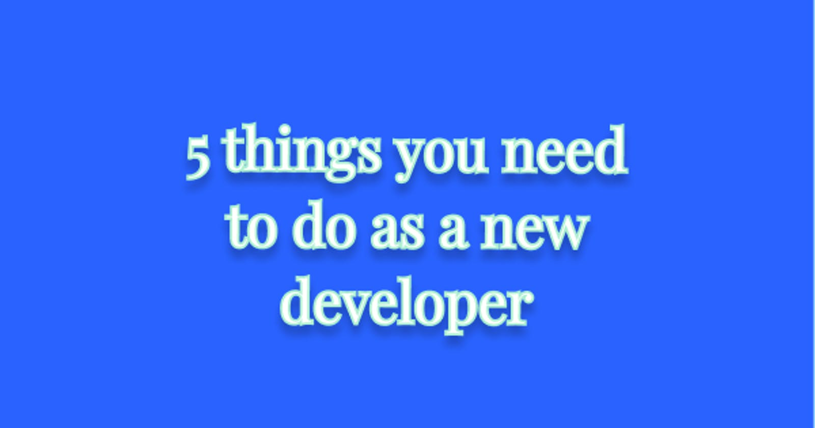 5 things you need to do as a new developer