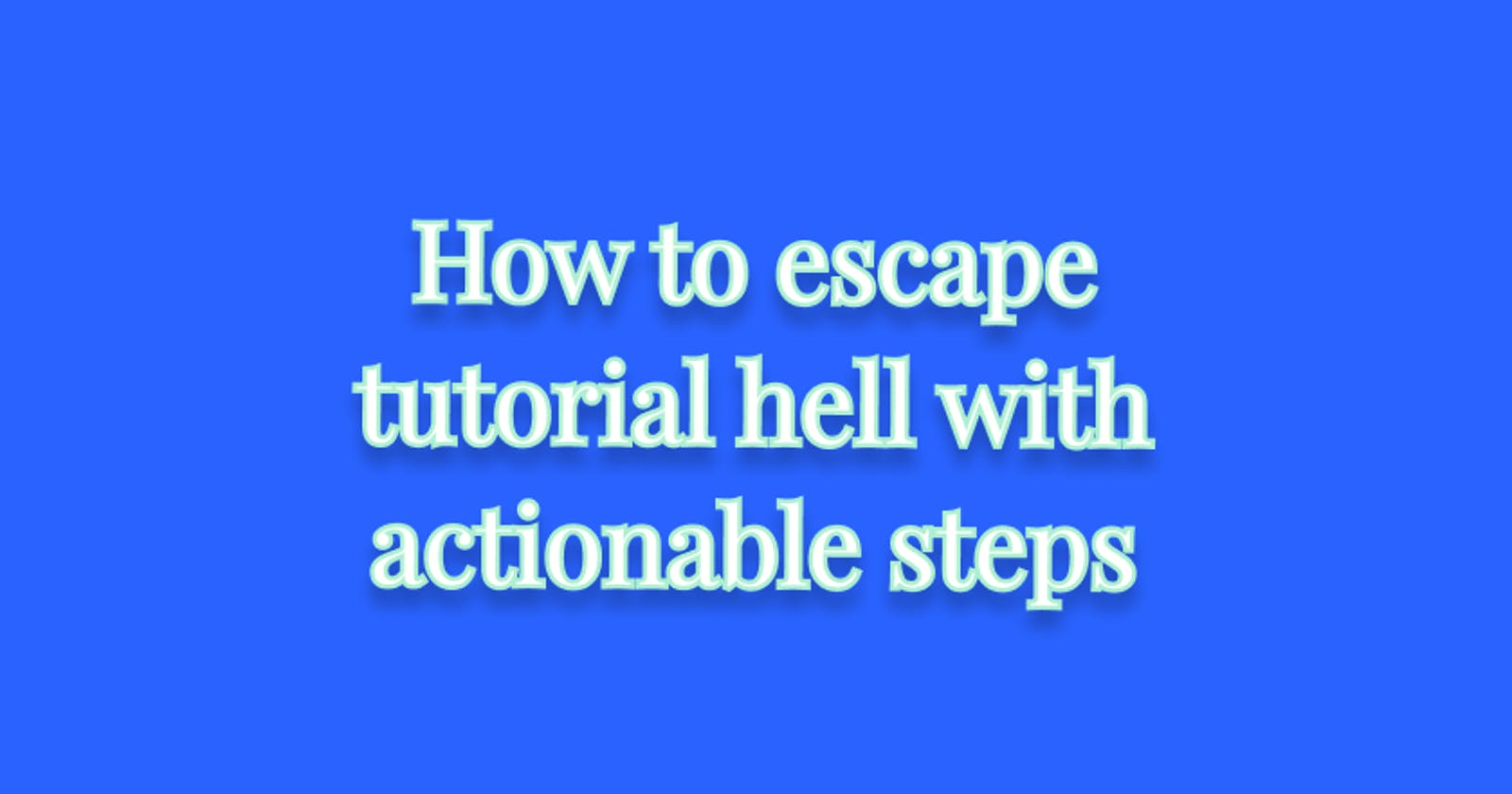 How to escape tutorial hell with actionable steps