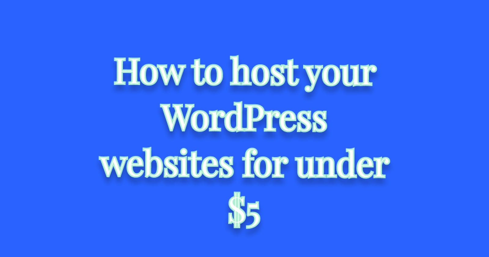 How to host your WordPress websites for under $5 (a step by step guide)