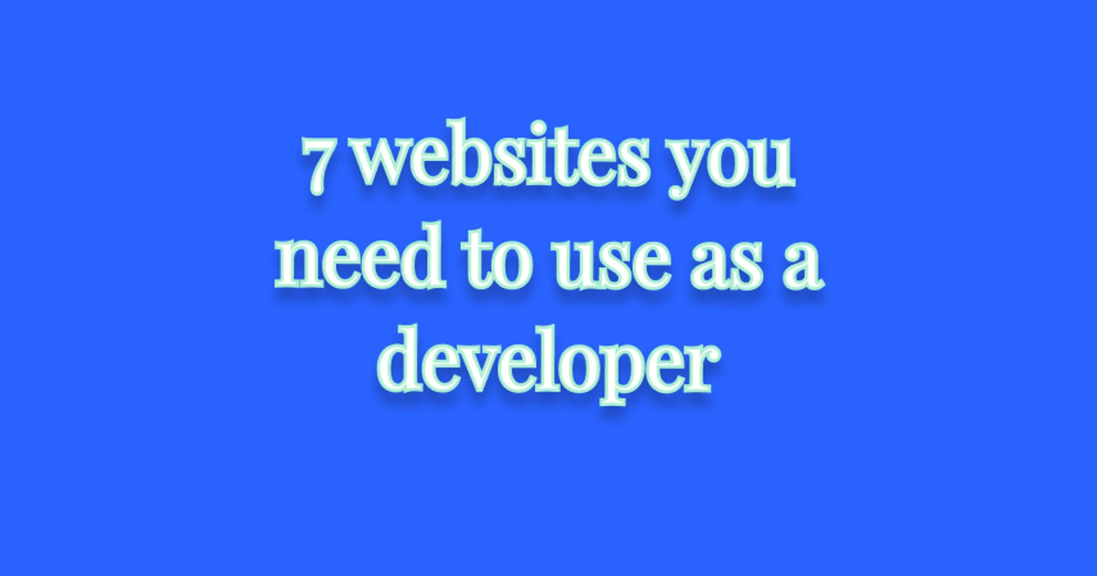 7 websites you need to use as a developer