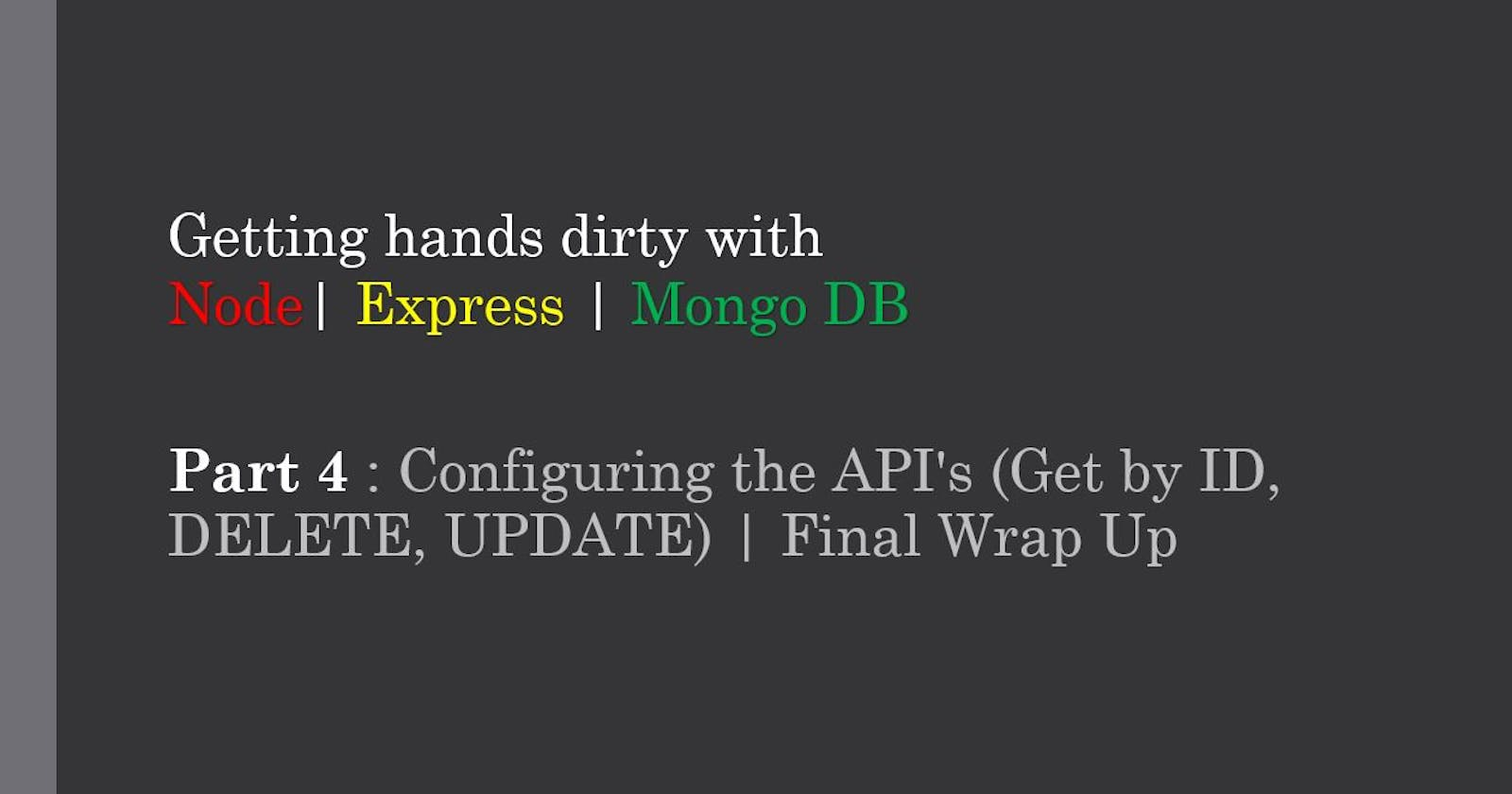 CRUD Application Using Node JS - PART 4 : Configuring the API's (Get by ID, DELETE, UPDATE) | Final Wrap Up