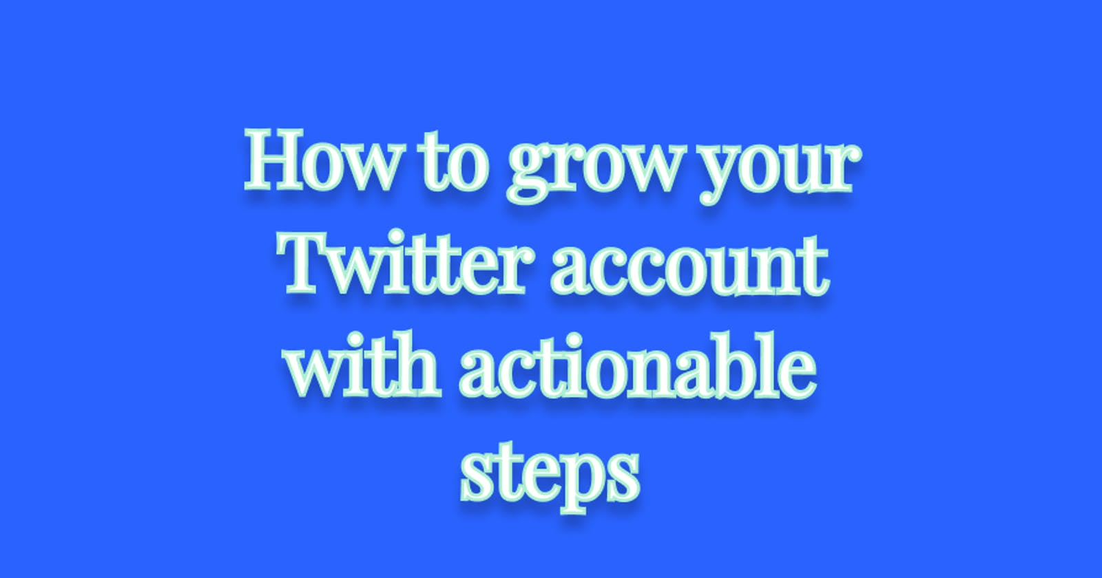 How to grow your Twitter account with actionable steps