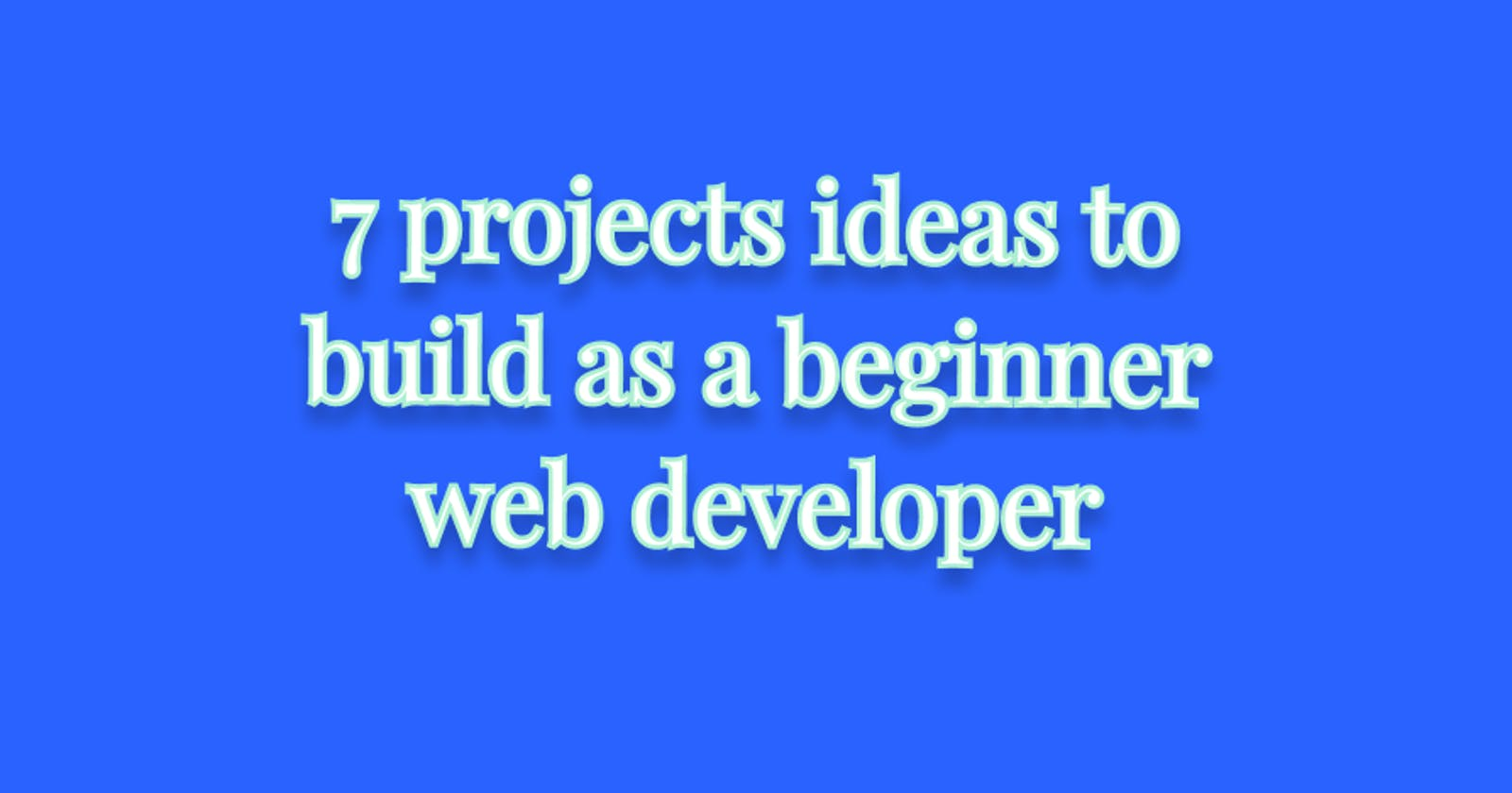 7 projects ideas to build as a beginner web developer (HTML, CSS and JavaScript only)