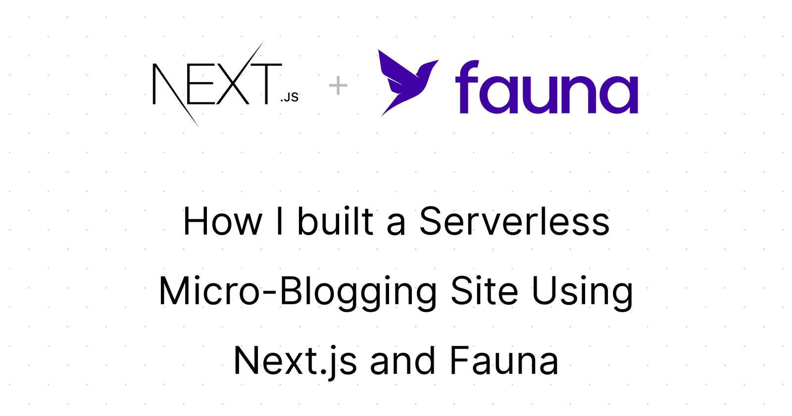 How I built a Serverless Micro-Blogging Site Using Next.js and Fauna