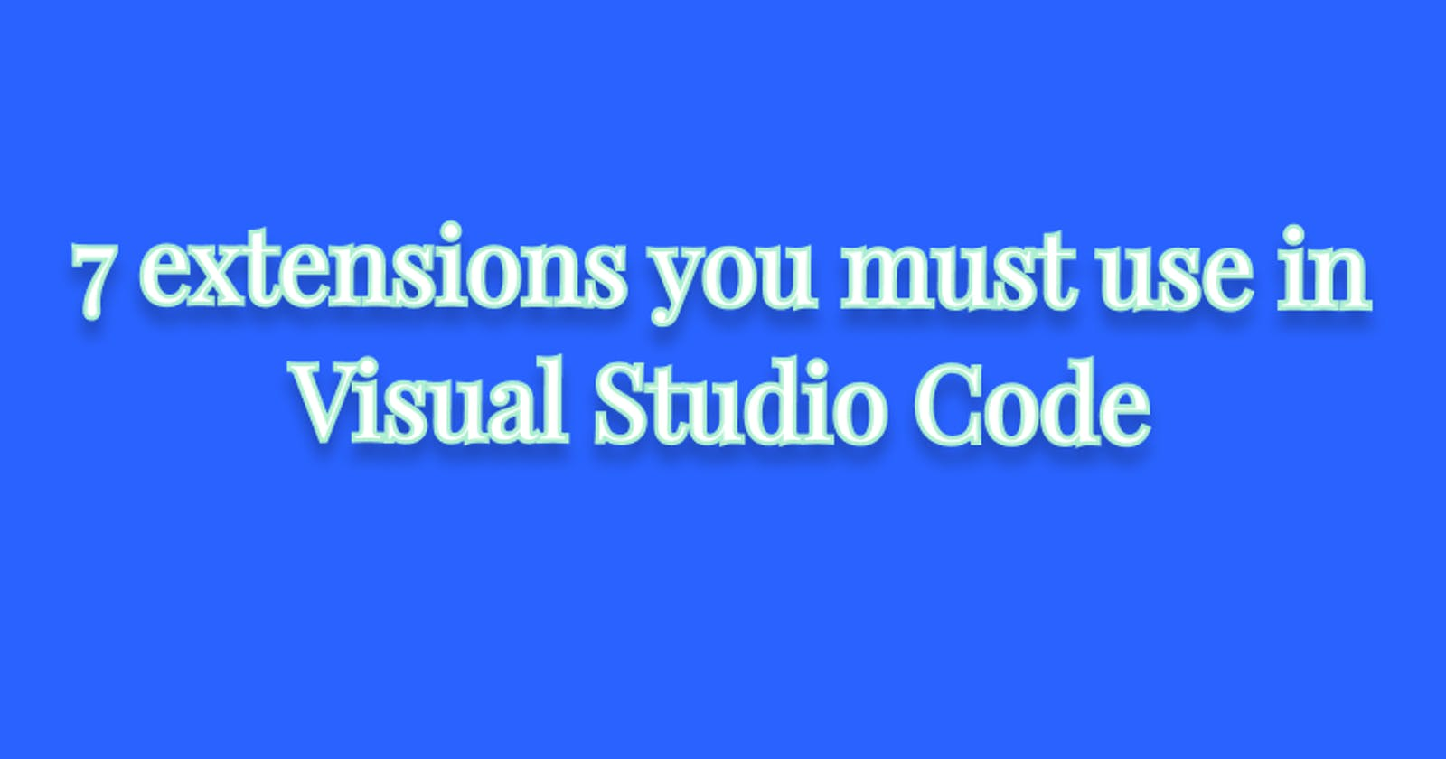 7 extensions you must use in Visual Studio Code