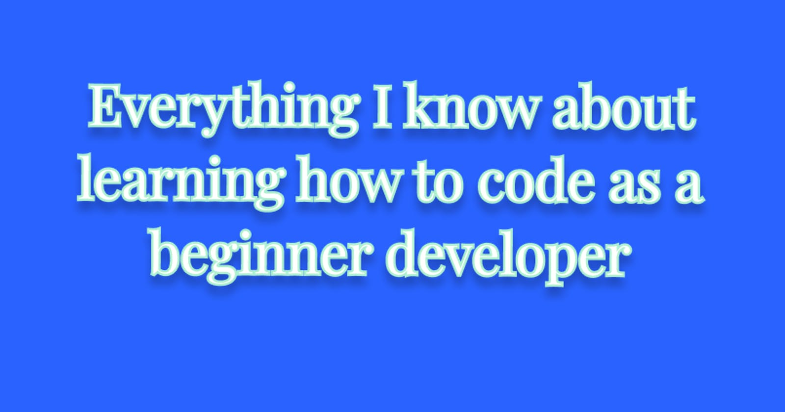 Everything I know about learning how to code as a beginner developer