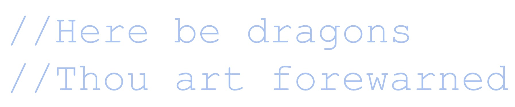 'Code comment: Here be dragons. Though art forewarned'