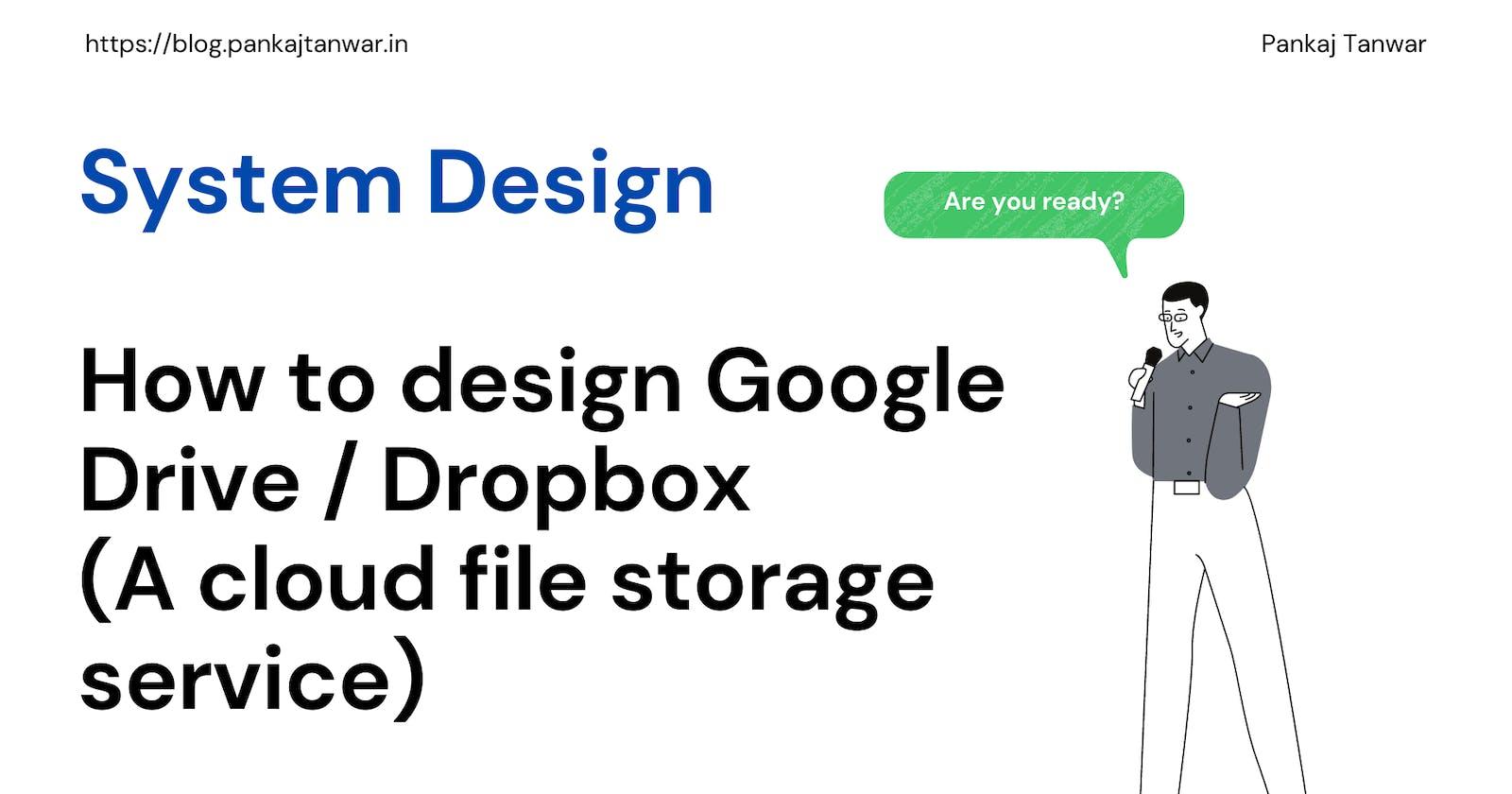 System Design - How to design Google Drive / Dropbox (a cloud file storage service)